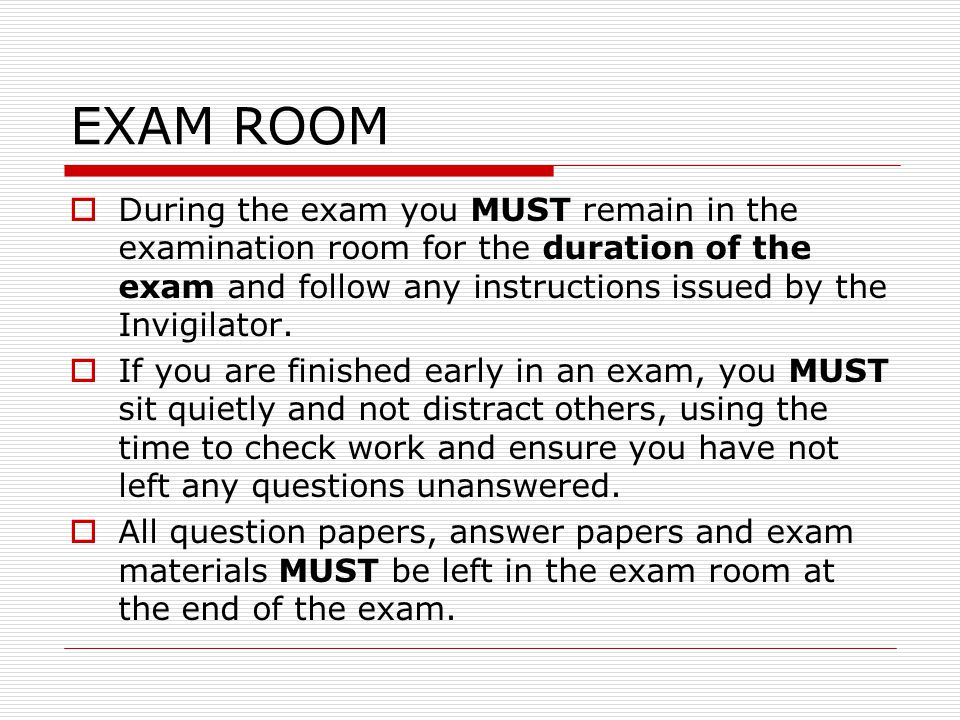  During the exam you MUST remain in the examination room for the duration of the exam and follow any instructions issued by the Invigilator.