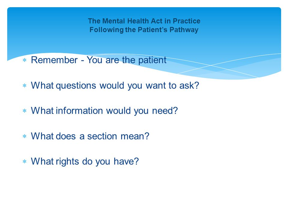  Remember - You are the patient  What questions would you want to ask.