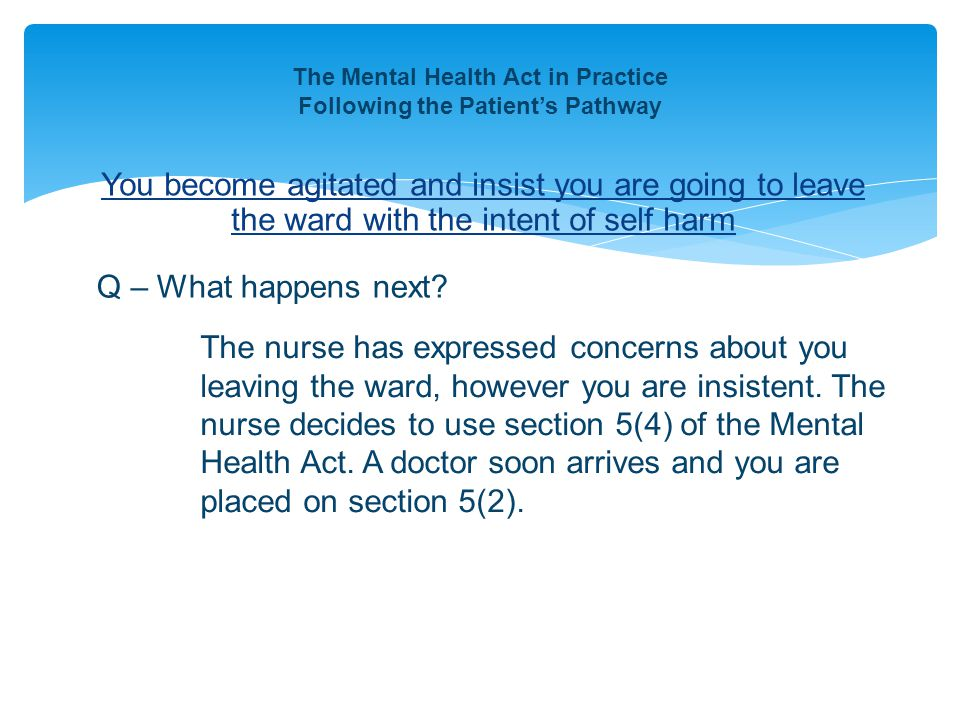 You become agitated and insist you are going to leave the ward with the intent of self harm The Mental Health Act in Practice Following the Patient's Pathway Q – What happens next.