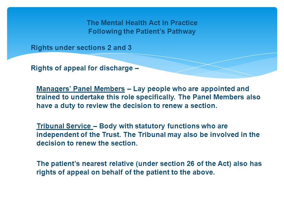 The Mental Health Act in Practice Following the Patient's Pathway Rights under sections 2 and 3 Rights of appeal for discharge – Managers' Panel Members – Lay people who are appointed and trained to undertake this role specifically.