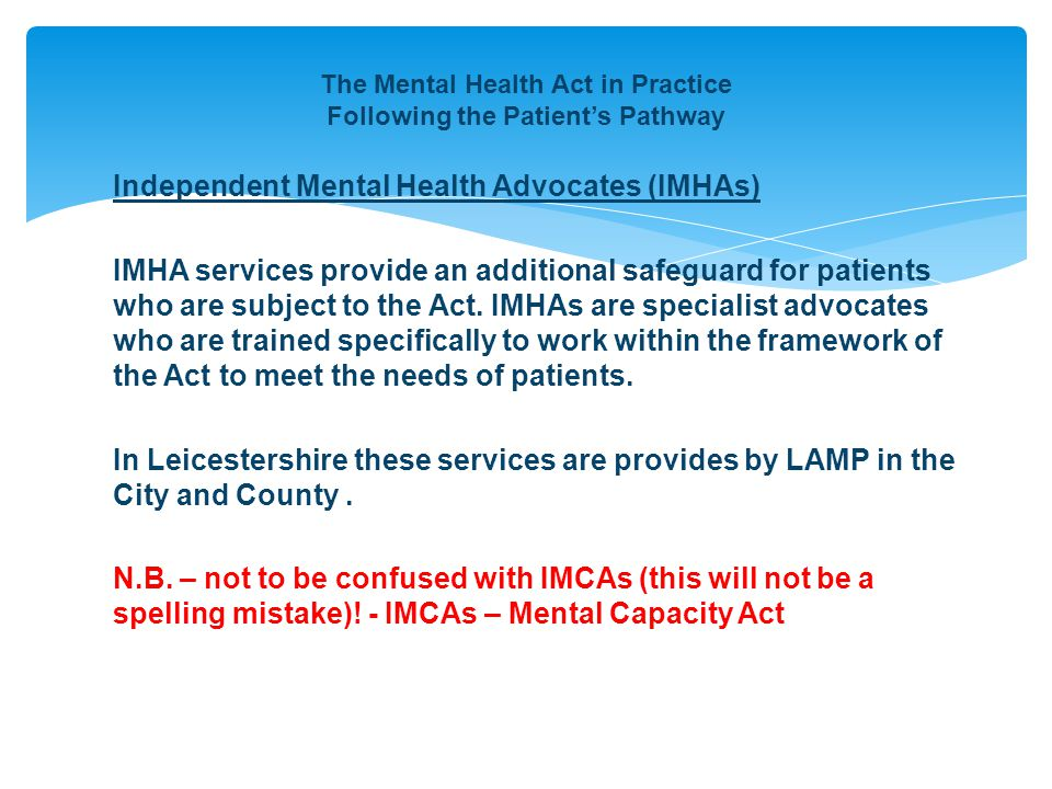 The Mental Health Act in Practice Following the Patient's Pathway Independent Mental Health Advocates (IMHAs) IMHA services provide an additional safeguard for patients who are subject to the Act.