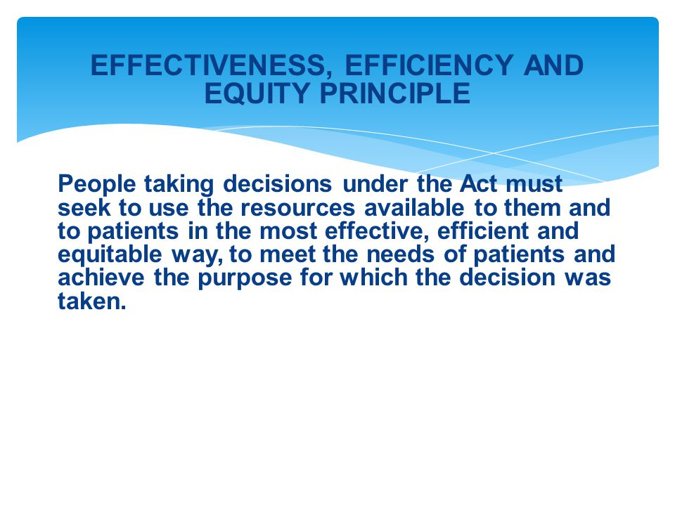 EFFECTIVENESS, EFFICIENCY AND EQUITY PRINCIPLE People taking decisions under the Act must seek to use the resources available to them and to patients in the most effective, efficient and equitable way, to meet the needs of patients and achieve the purpose for which the decision was taken.