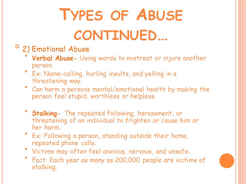 T YPES OF A BUSE CONTINUED … 2) Emotional Abuse Verbal Abuse- Using words to mistreat or injure another person.