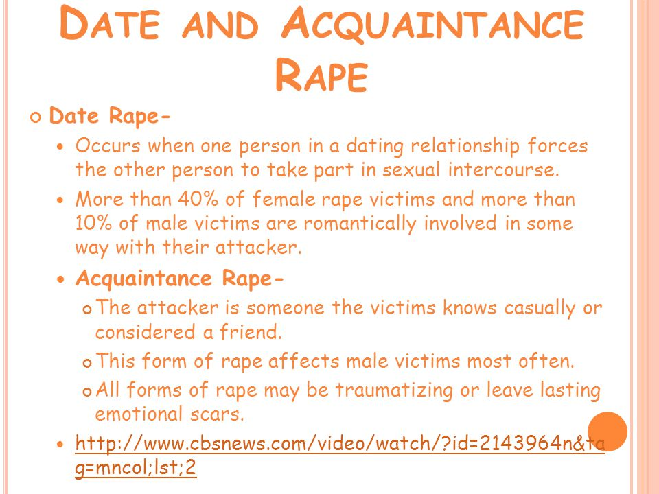 D ATE AND A CQUAINTANCE R APE Date Rape- Occurs when one person in a dating relationship forces the other person to take part in sexual intercourse.