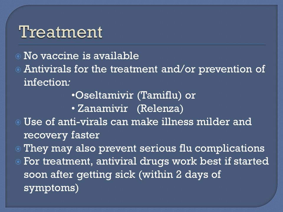  No vaccine is available  Antivirals for the treatment and/or prevention of infection: Oseltamivir (Tamiflu) or Zanamivir (Relenza)  Use of anti-virals can make illness milder and recovery faster  They may also prevent serious flu complications  For treatment, antiviral drugs work best if started soon after getting sick (within 2 days of symptoms)