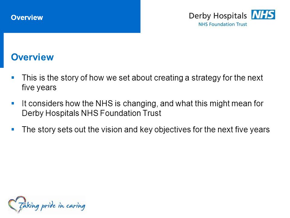 Overview  This is the story of how we set about creating a strategy for the next five years  It considers how the NHS is changing, and what this might mean for Derby Hospitals NHS Foundation Trust  The story sets out the vision and key objectives for the next five years