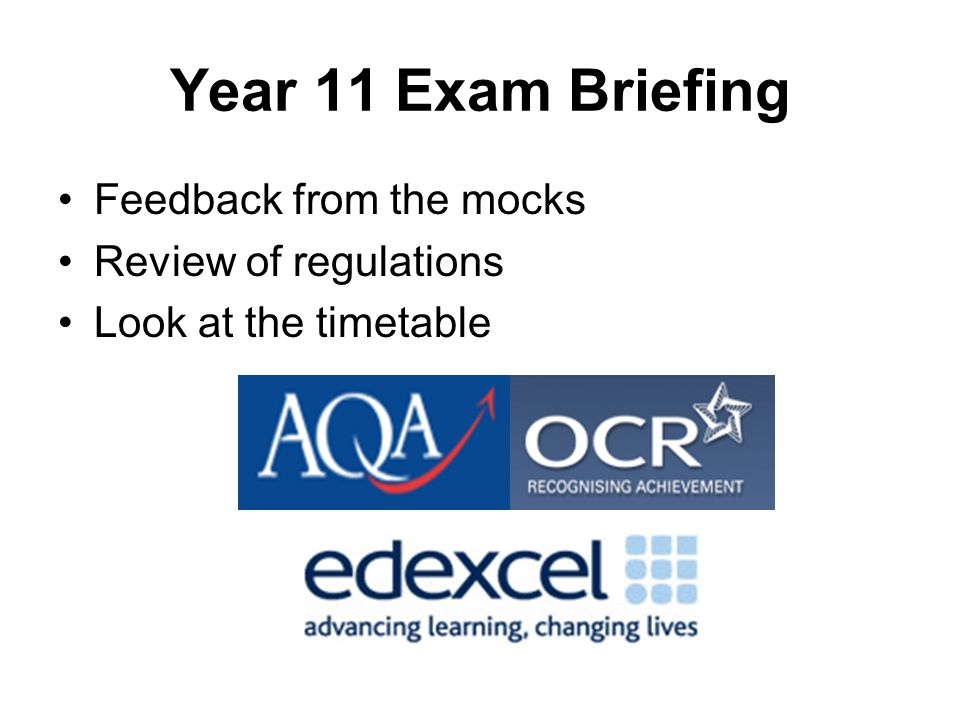 Year 11 Exam Briefing Feedback from the mocks Review of regulations Look at the timetable