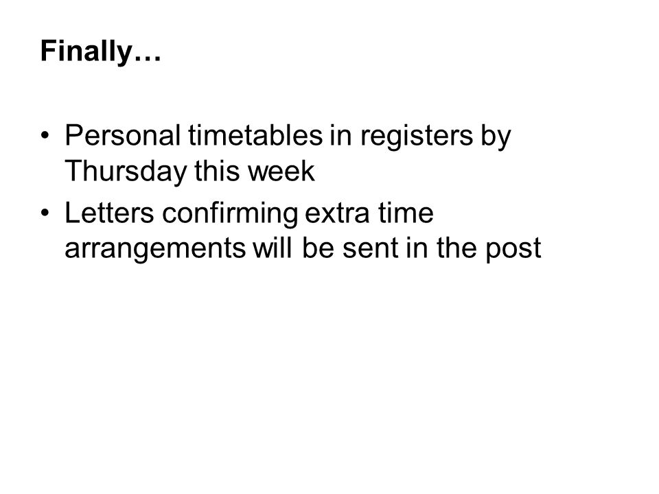 Finally… Personal timetables in registers by Thursday this week Letters confirming extra time arrangements will be sent in the post