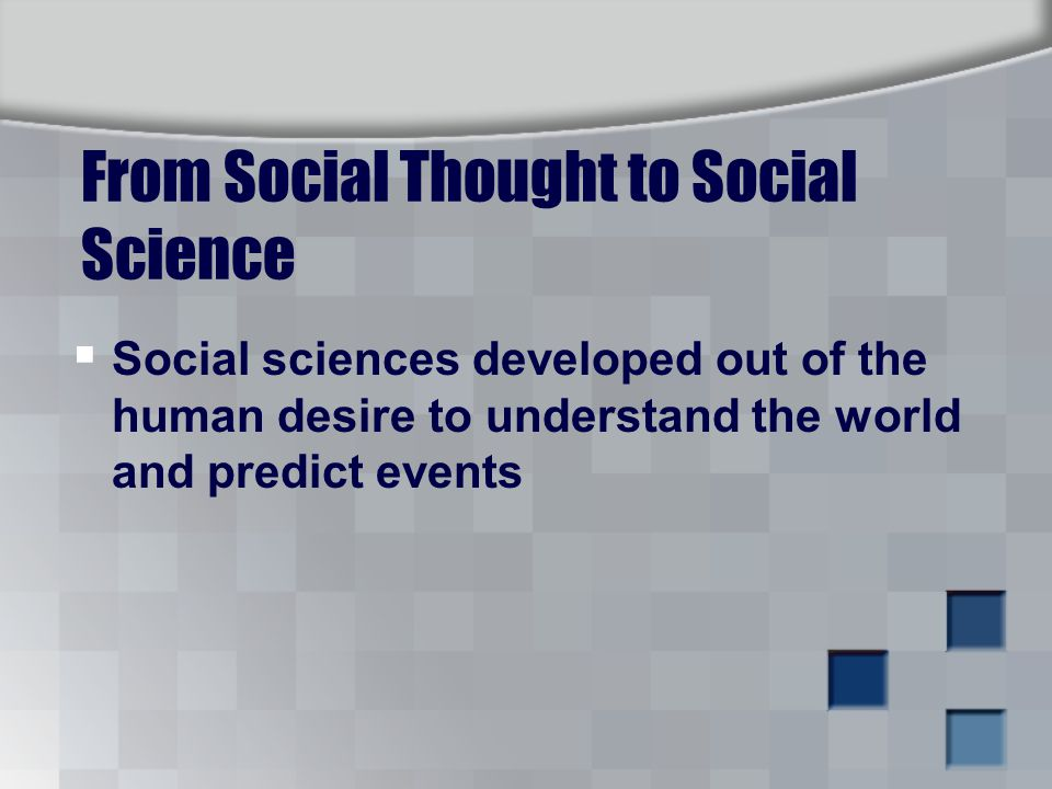 From Social Thought to Social Science  Social sciences developed out of the human desire to understand the world and predict events