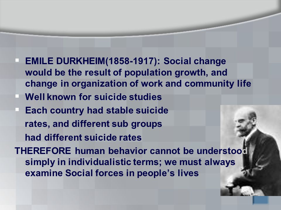 EMILE DURKHEIM( ): Social change would be the result of population growth, and change in organization of work and community life  Well known for suicide studies  Each country had stable suicide rates, and different sub groups had different suicide rates THEREFORE human behavior cannot be understood simply in individualistic terms; we must always examine Social forces in people's lives