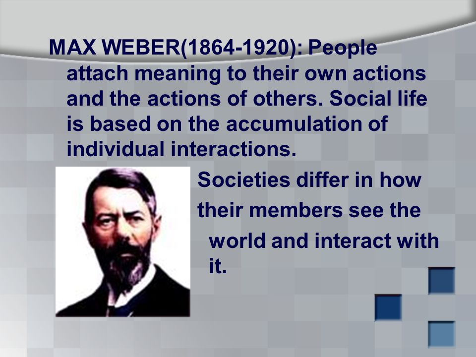 MAX WEBER( ): People attach meaning to their own actions and the actions of others.