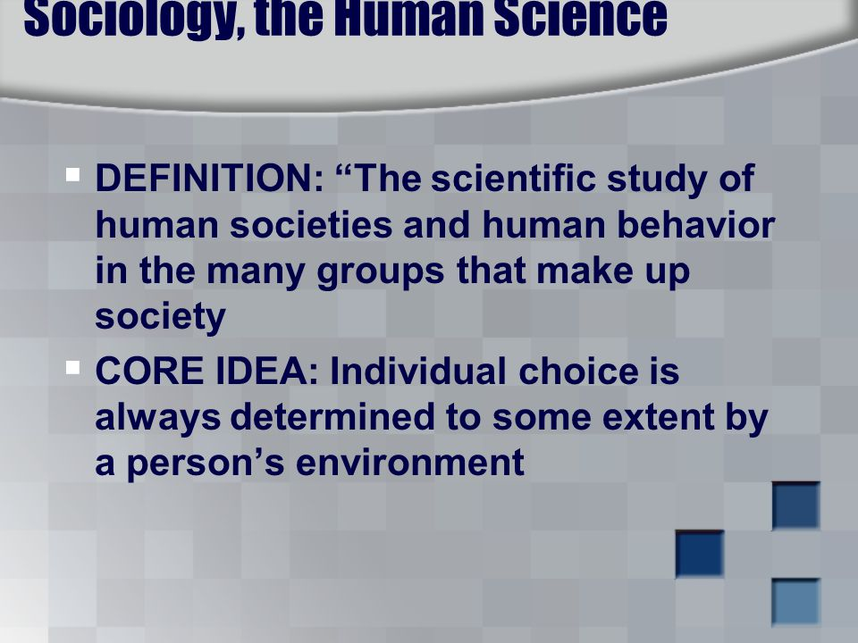 Sociology, the Human Science  DEFINITION: The scientific study of human societies and human behavior in the many groups that make up society  CORE IDEA: Individual choice is always determined to some extent by a person's environment