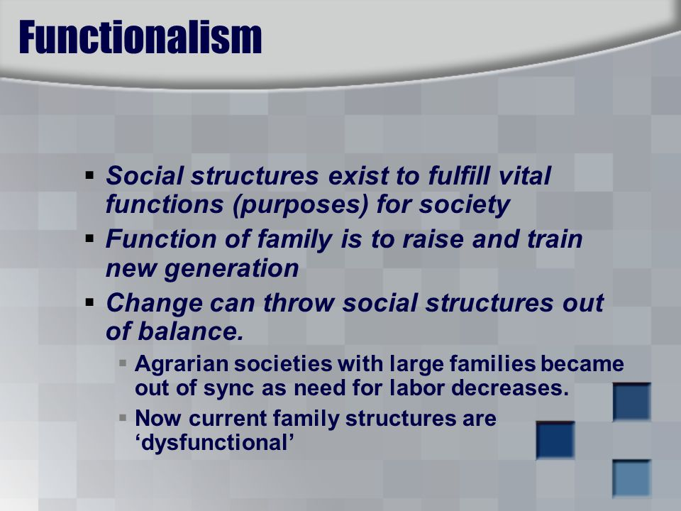 Functionalism  Social structures exist to fulfill vital functions (purposes) for society  Function of family is to raise and train new generation  Change can throw social structures out of balance.