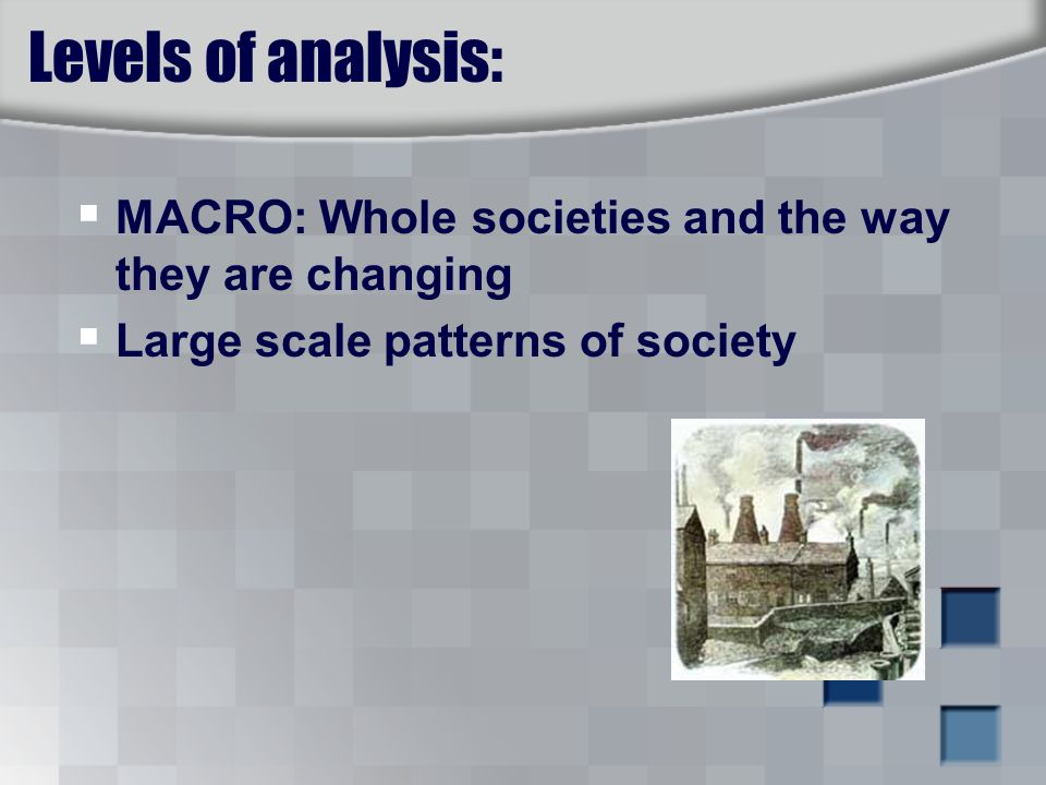 Levels of analysis:  MACRO: Whole societies and the way they are changing  Large scale patterns of society