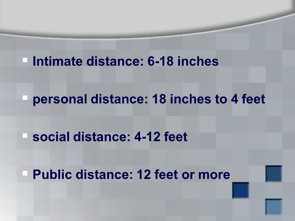  Intimate distance: 6-18 inches  personal distance: 18 inches to 4 feet  social distance: 4-12 feet  Public distance: 12 feet or more