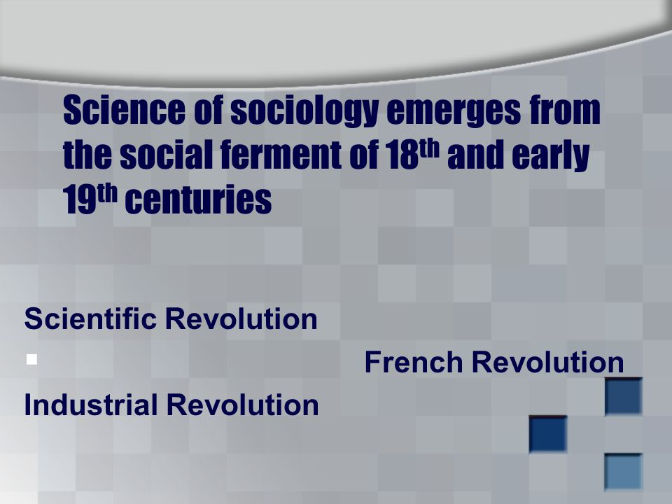 Science of sociology emerges from the social ferment of 18 th and early 19 th centuries Scientific Revolution  French Revolution Industrial Revolution