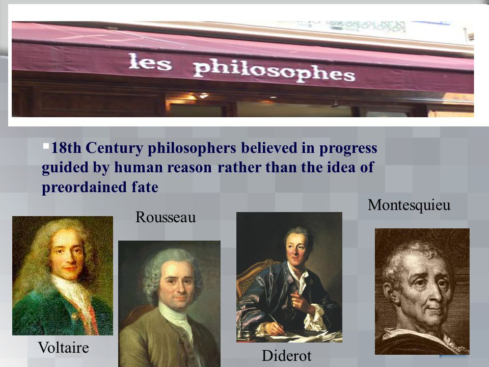 Voltaire Rousseau Diderot Montesquieu  18th Century philosophers believed in progress guided by human reason rather than the idea of preordained fate
