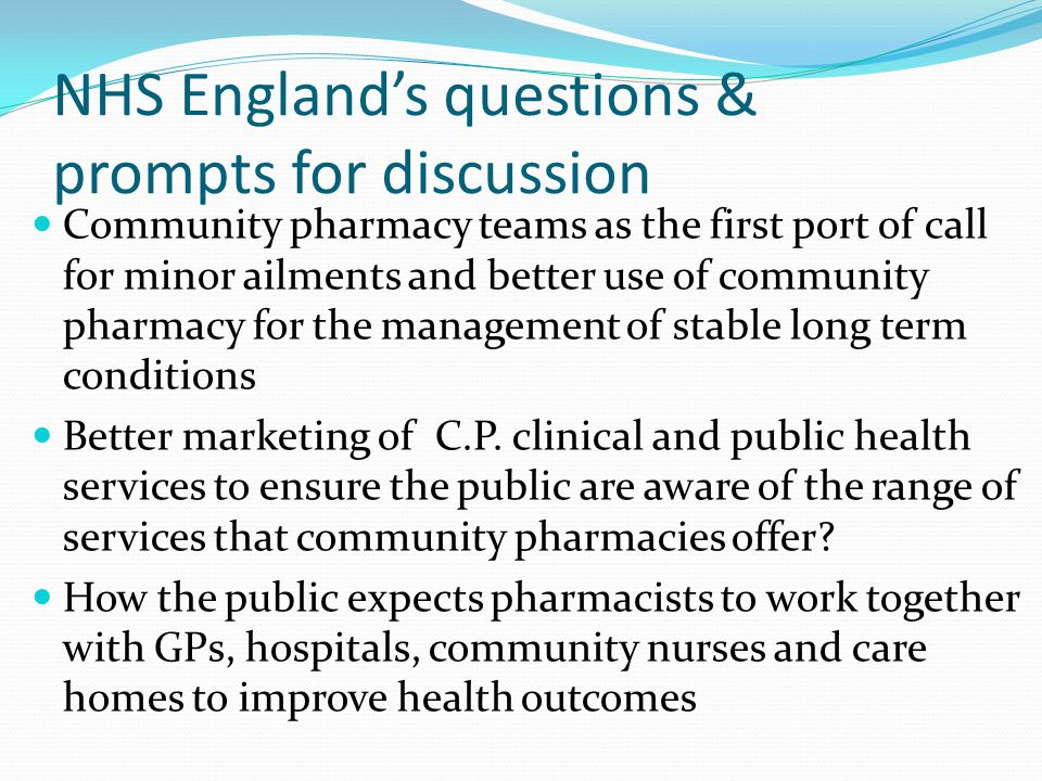 NHS England's questions & prompts for discussion Community pharmacy teams as the first port of call for minor ailments and better use of community pharmacy for the management of stable long term conditions Better marketing of C.P.
