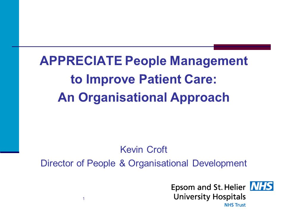 APPRECIATE People Management to Improve Patient Care: An Organisational Approach Kevin Croft Director of People & Organisational Development 1