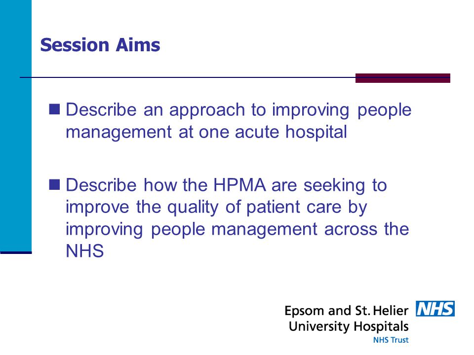 Session Aims Describe an approach to improving people management at one acute hospital Describe how the HPMA are seeking to improve the quality of patient care by improving people management across the NHS