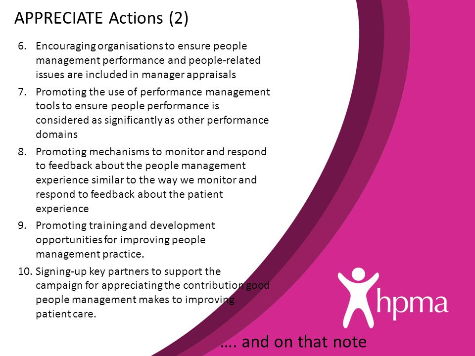 APPRECIATE Actions (2) 6.Encouraging organisations to ensure people management performance and people-related issues are included in manager appraisals 7.Promoting the use of performance management tools to ensure people performance is considered as significantly as other performance domains 8.Promoting mechanisms to monitor and respond to feedback about the people management experience similar to the way we monitor and respond to feedback about the patient experience 9.Promoting training and development opportunities for improving people management practice.