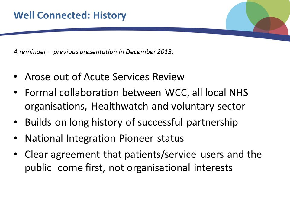 Well Connected: History A reminder - previous presentation in December 2013: Arose out of Acute Services Review Formal collaboration between WCC, all local NHS organisations, Healthwatch and voluntary sector Builds on long history of successful partnership National Integration Pioneer status Clear agreement that patients/service users and the public come first, not organisational interests