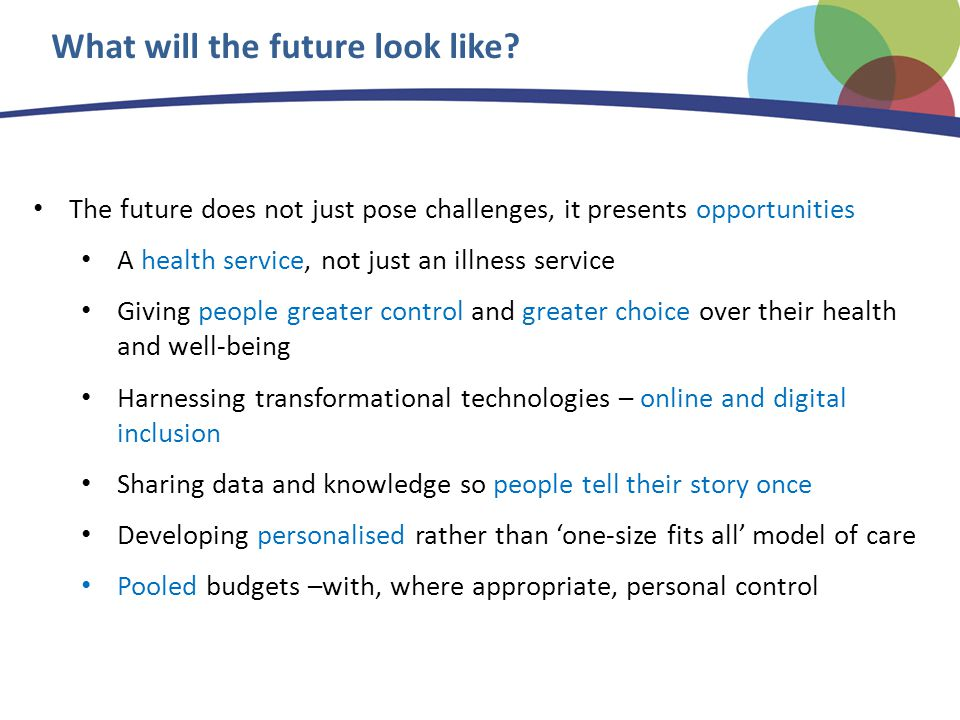 The future does not just pose challenges, it presents opportunities A health service, not just an illness service Giving people greater control and greater choice over their health and well-being Harnessing transformational technologies – online and digital inclusion Sharing data and knowledge so people tell their story once Developing personalised rather than 'one-size fits all' model of care Pooled budgets –with, where appropriate, personal control What will the future look like