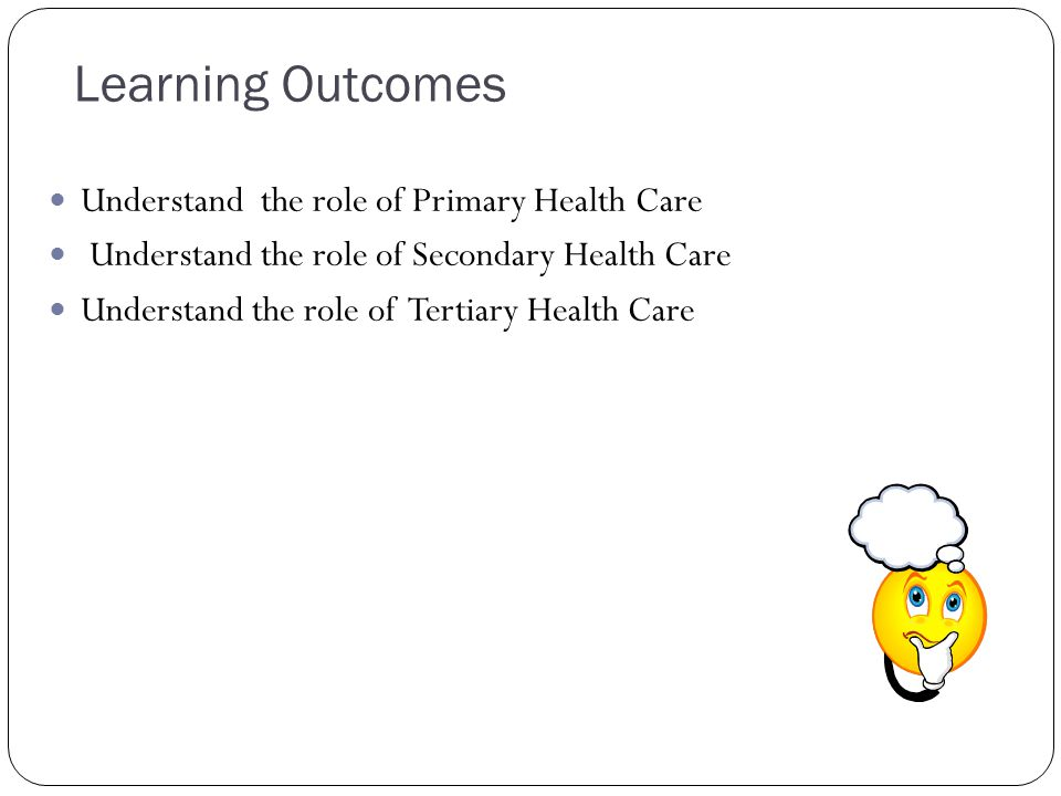 Learning Outcomes Understand the role of Primary Health Care Understand the role of Secondary Health Care Understand the role of Tertiary Health Care