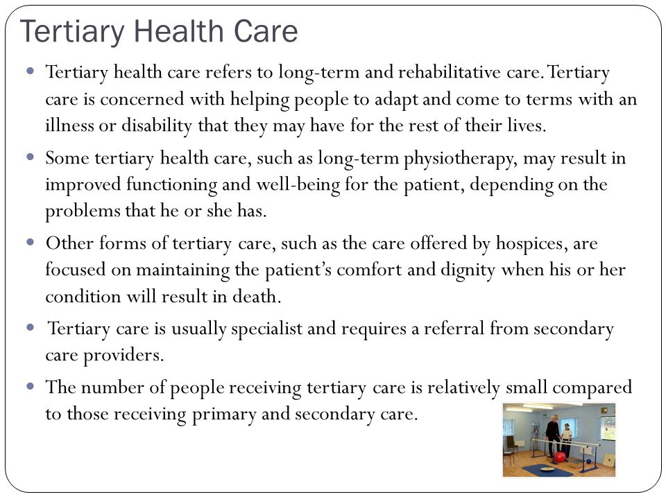 Tertiary Health Care Tertiary health care refers to long-term and rehabilitative care.