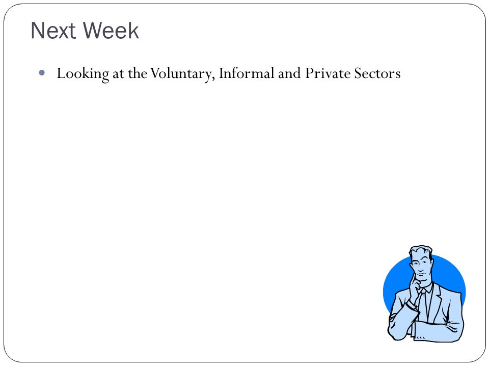 Next Week Looking at the Voluntary, Informal and Private Sectors