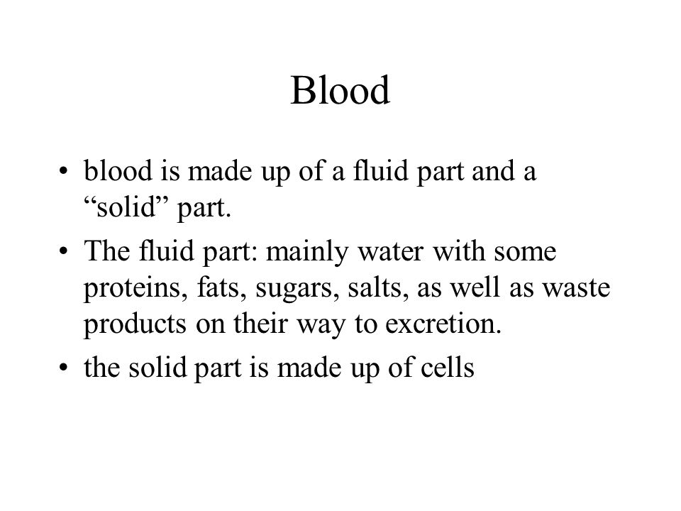 Blood blood is made up of a fluid part and a solid part.