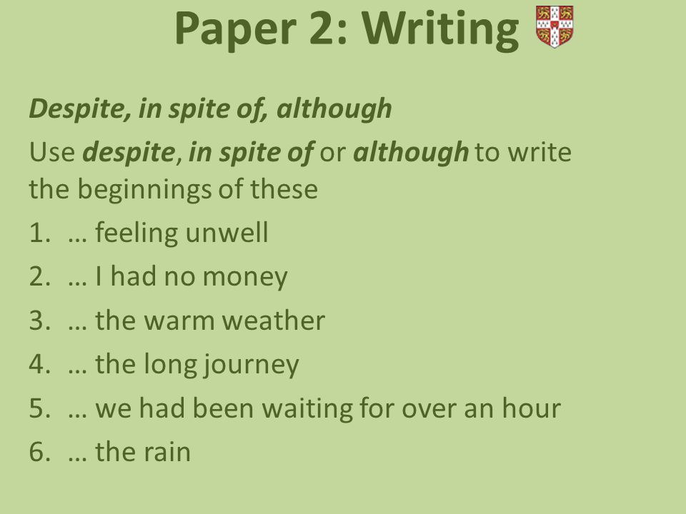 Paper 2: Writing Despite, in spite of, although Use despite, in spite of or although to write the beginnings of these 1.… feeling unwell 2.… I had no money 3.… the warm weather 4.… the long journey 5.… we had been waiting for over an hour 6.… the rain