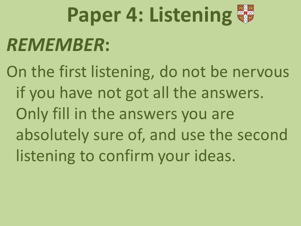 REMEMBER: On the first listening, do not be nervous if you have not got all the answers.
