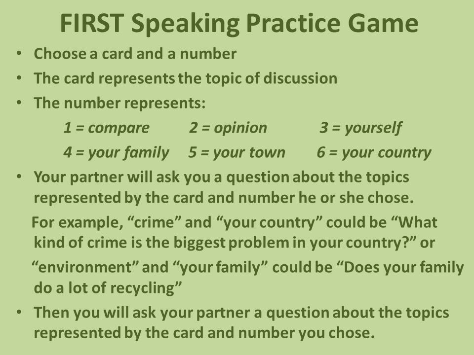 FIRST Speaking Practice Game Choose a card and a number The card represents the topic of discussion The number represents: 1 = compare 2 = opinion 3 = yourself 4 = your family 5 = your town 6 = your country Your partner will ask you a question about the topics represented by the card and number he or she chose.