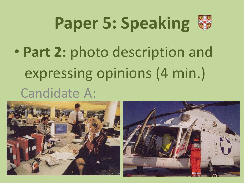 Paper 5: Speaking Part 2: photo description and expressing opinions (4 min.) Candidate A: