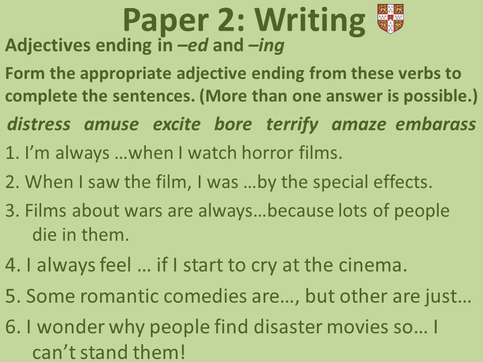 Paper 2: Writing Adjectives ending in –ed and –ing Form the appropriate adjective ending from these verbs to complete the sentences.