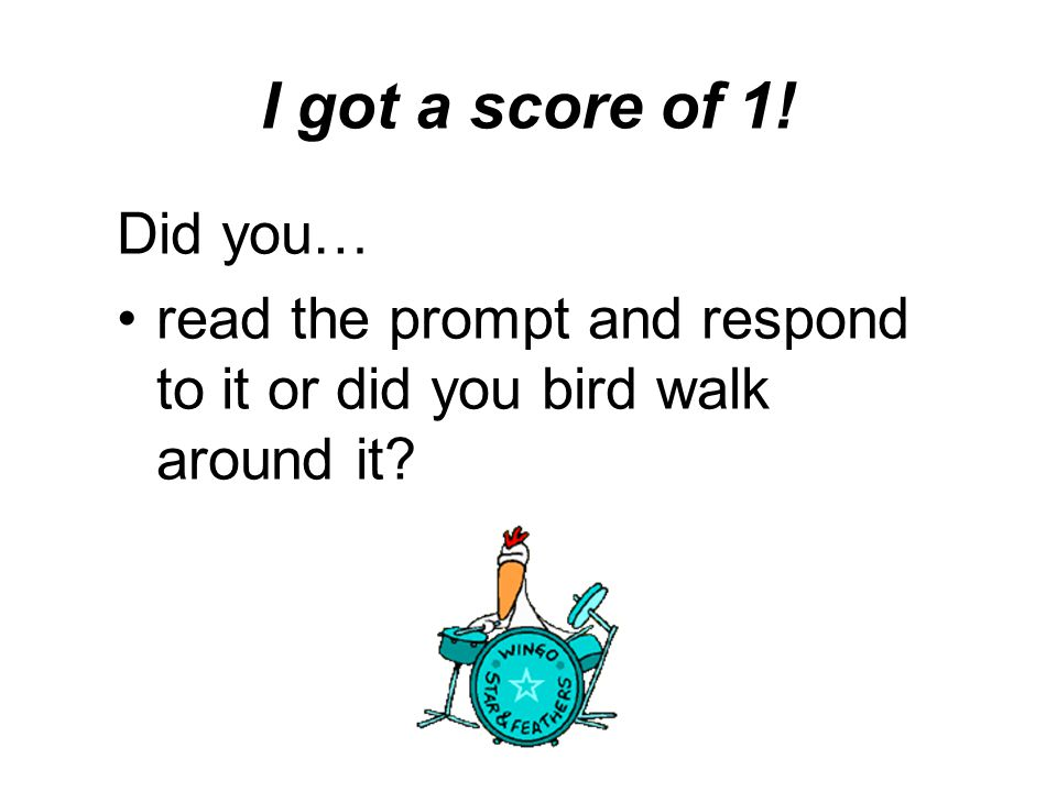 I got a score of 1! Did you… read the prompt and respond to it or did you bird walk around it
