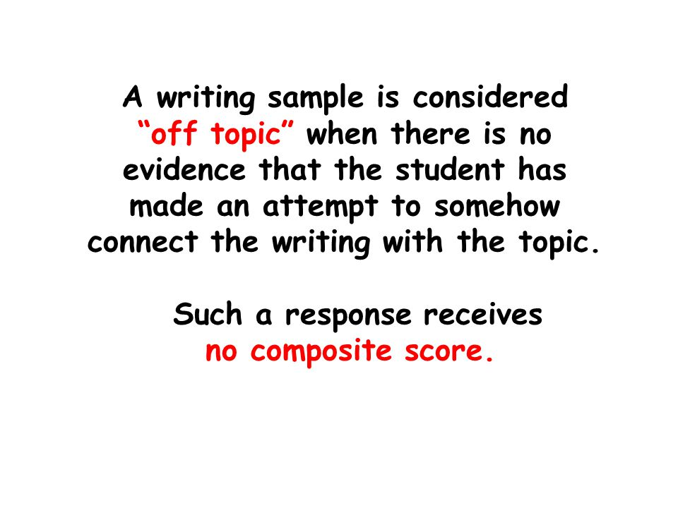 A writing sample is considered off topic when there is no evidence that the student has made an attempt to somehow connect the writing with the topic.