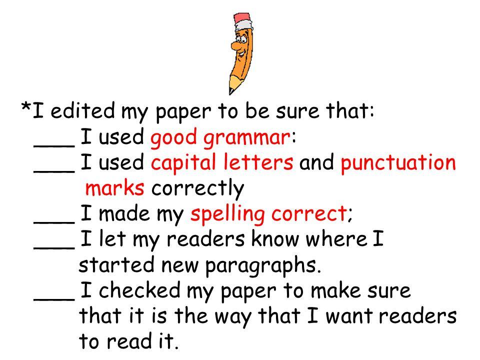 *I edited my paper to be sure that: ___ I used good grammar: ___ I used capital letters and punctuation marks correctly ___ I made my spelling correct; ___ I let my readers know where I started new paragraphs.