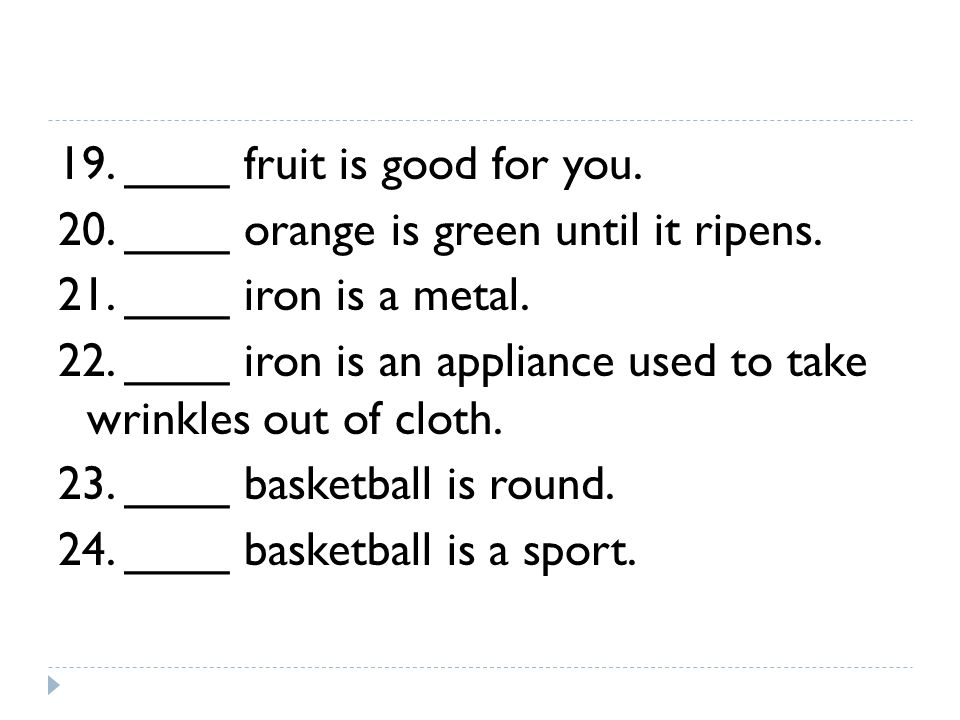 19. ____ fruit is good for you. 20. ____ orange is green until it ripens.