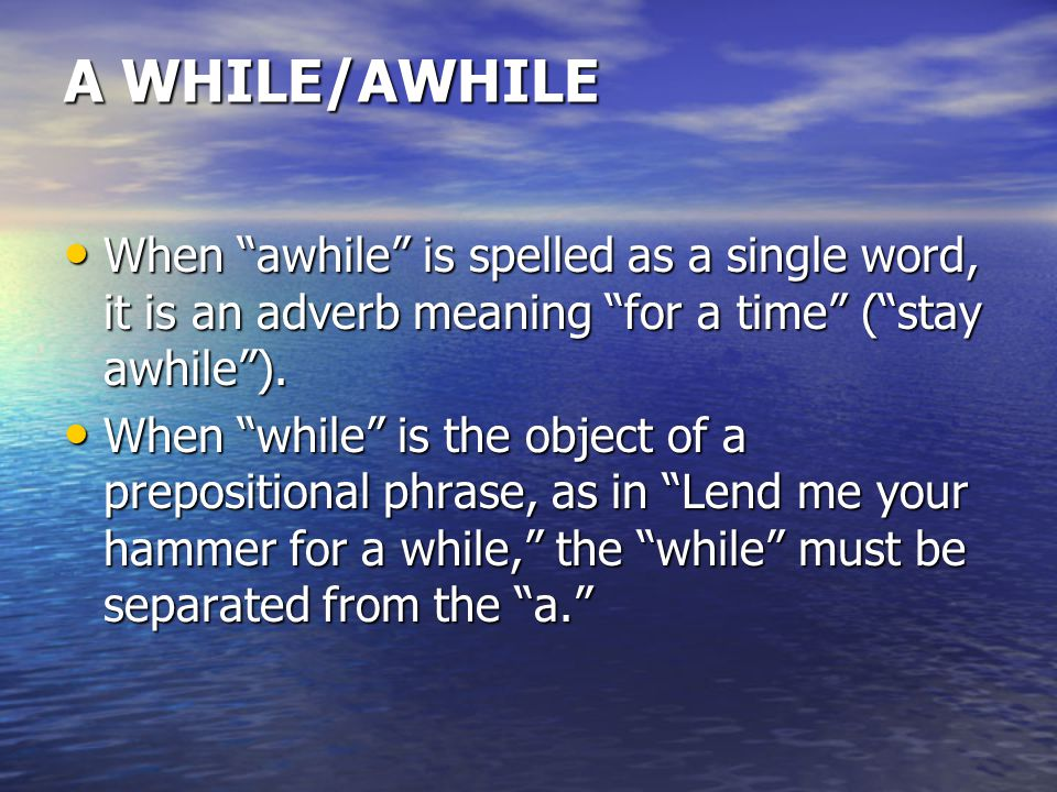 A WHILE/AWHILE When awhile is spelled as a single word, it is an adverb meaning for a time ( stay awhile ).