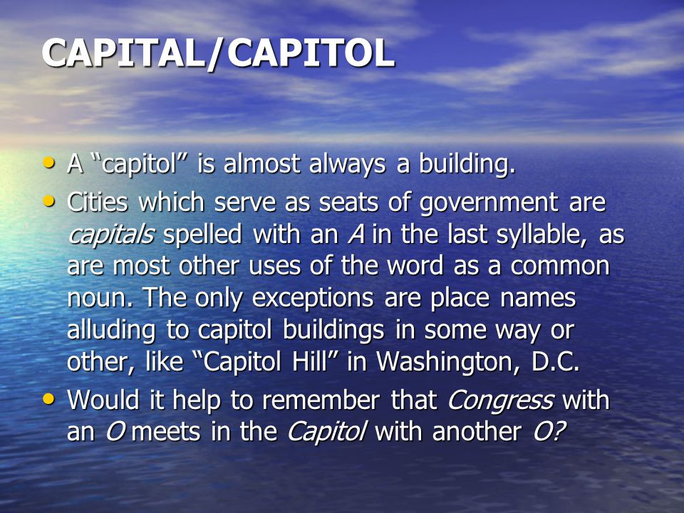 CAPITAL/CAPITOL A capitol is almost always a building.