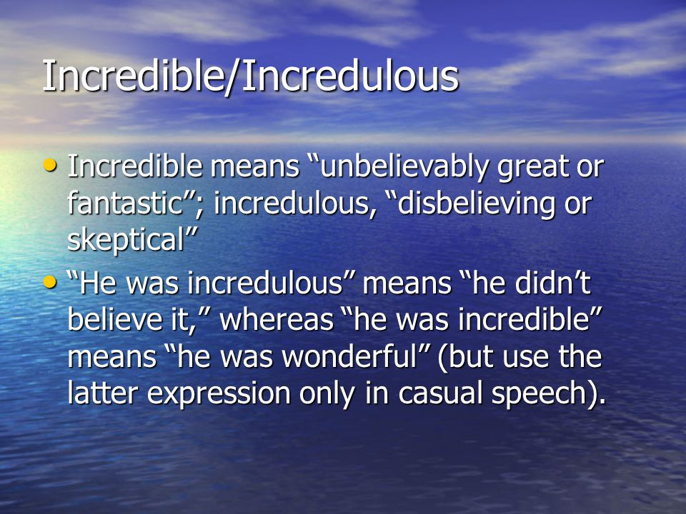 Incredible/Incredulous Incredible means unbelievably great or fantastic ; incredulous, disbelieving or skeptical Incredible means unbelievably great or fantastic ; incredulous, disbelieving or skeptical He was incredulous means he didn't believe it, whereas he was incredible means he was wonderful (but use the latter expression only in casual speech).
