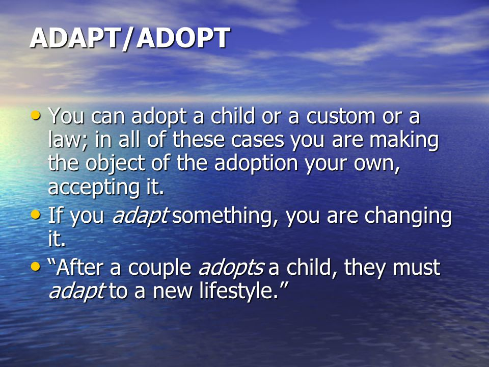 ADAPT/ADOPT You can adopt a child or a custom or a law; in all of these cases you are making the object of the adoption your own, accepting it.
