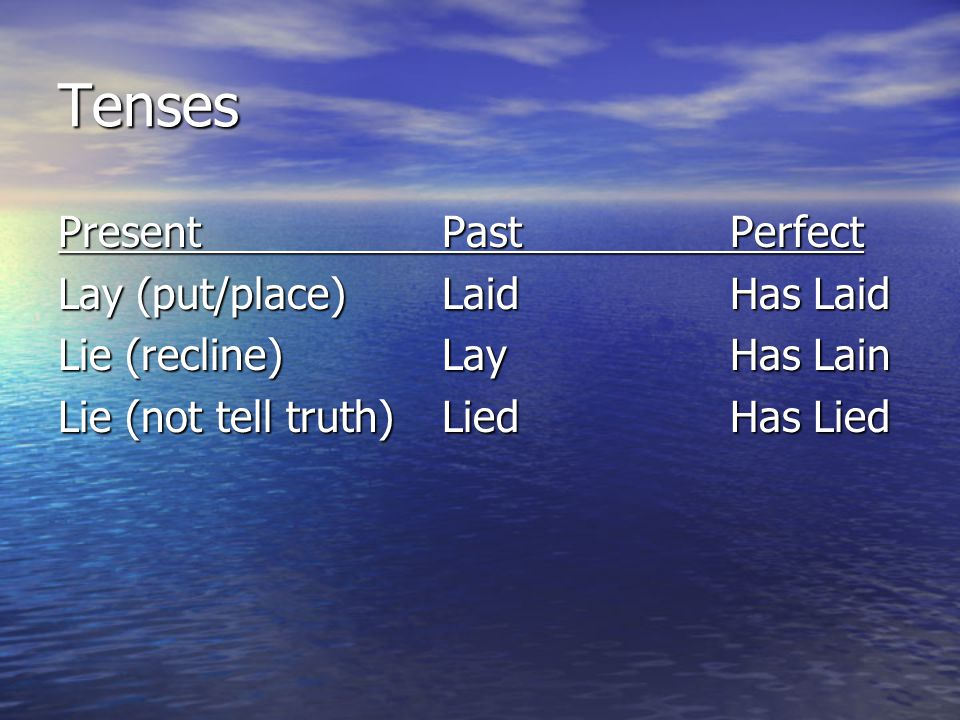 Tenses Present PastPerfect Lay (put/place)LaidHas Laid Lie (recline)LayHas Lain Lie (not tell truth)LiedHas Lied