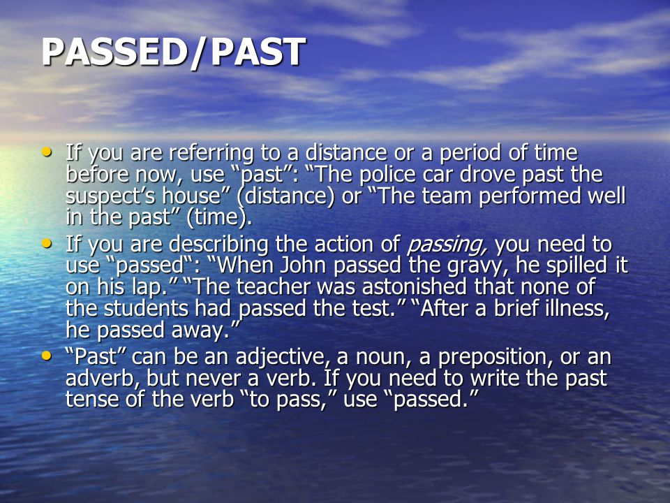 PASSED/PAST If you are referring to a distance or a period of time before now, use past : The police car drove past the suspect's house (distance) or The team performed well in the past (time).