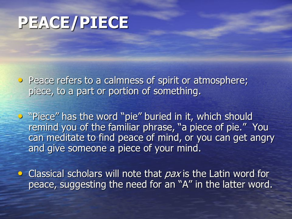 PEACE/PIECE Peace refers to a calmness of spirit or atmosphere; piece, to a part or portion of something.