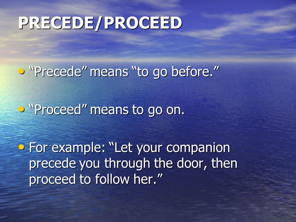 PRECEDE/PROCEED Precede means to go before. Precede means to go before. Proceed means to go on.