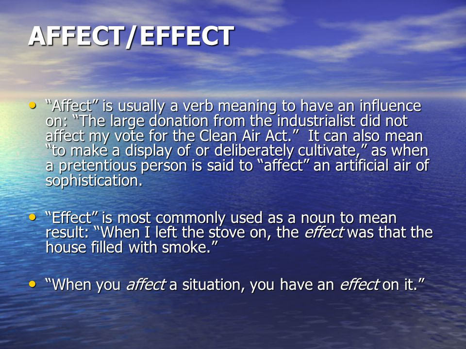AFFECT/EFFECT Affect is usually a verb meaning to have an influence on: The large donation from the industrialist did not affect my vote for the Clean Air Act. It can also mean to make a display of or deliberately cultivate, as when a pretentious person is said to affect an artificial air of sophistication.