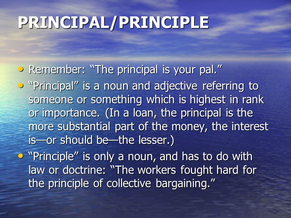 PRINCIPAL/PRINCIPLE Remember: The principal is your pal. Remember: The principal is your pal. Principal is a noun and adjective referring to someone or something which is highest in rank or importance.